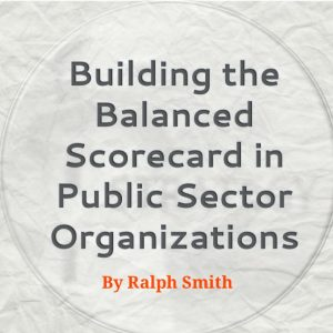 Building the Balanced Scorecard in Public Sector Organizations